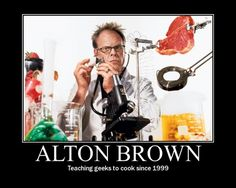 Oh how I LOVE Alton Brown...  Teaching Geeks to Cook...