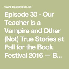 Episode 30 - Our Teacher is a Vampire and Other (Not) True Stories at Fall for the Book Festival 2016 — Book Club for Kids