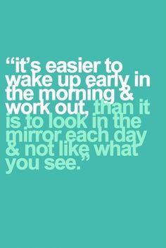 It's easier to wake up early in the morning and work out, than it is to look in the mirror each day and not like what you see.