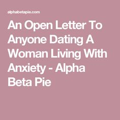 An Open Letter To Anyone Dating A Woman Living With Anxiety - Alpha Beta Pie