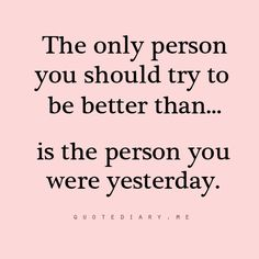 LOVE this! The only person you should try to be better than ...is the person you were yesterday #Life #Quotes #Words #Inspiration