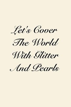 Let's cover the world with glitter and Pearls!