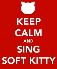 Soft kitty, warm kitty, little ball of fur. Happy kitty, sleepy kitty, purr purr purr. (I'm sorry if you don't get this)