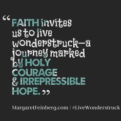 """""""Faith invites us to live wonderstruck--a journey marked by HOLY COURAGE & IRREPRESSIBLE HOPE."""""""