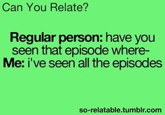 yup if i watch a show I've probably seen every episode multiple times. :)