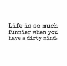 Life is so much funnier when you have a dirty mind. #quote #lol