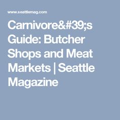 Carnivore's Guide: Butcher Shops and Meat Markets | Seattle Magazine