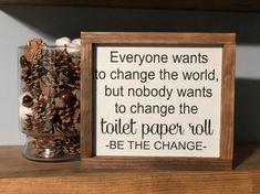 Everyone wants to change the world but no one wants to change the toilet paper r...#change #paper #toilet #world Half Bathroom Decor, Bathroom Humor, Bathroom Signs, Bath Decor, Painted Signs, Wooden Signs, Diy Bathroom Remodel, Guest Bath, Change The World