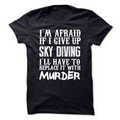 Im Afraid If I Give Up Sky Diving Ill Have To Replace It With Murder Tshirt