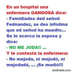 En un hospital una enfermera gangosa dice: - Famidiades ded señod Fednandez, se des infodma que ed señod ha muedto... Se le hacerca la esposa y le dice: -