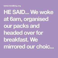 HE SAID... We woke at 6am, organised our packs and headed over for breakfast. We mirrored our choice from the previous morning (fruit, yoghurt and hon