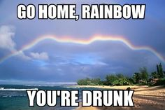 Go home, rainbow, you be boozed.