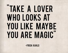 """Take a lover who looks at you like maybe you are magic"" - Frida Kahlo"