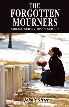 The Forgotten Mourners: Sibling Survivors of Suicide by John's Sister. $13.95. Publication: December 21, 2011. Publisher: Outskirts Press (December 21, 2011)