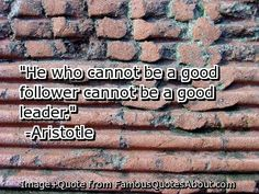 He who cannot be a good follower cannot be a good leader. ~ Aristotle