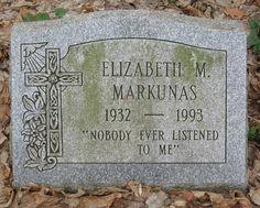 "Elizabeth M. Markunas - - Find A Grave Photos Inscription: ""Nobody ever listened to me"" Cemetery Headstones, Old Cemeteries, Cemetery Art, La Danse Macabre, The Last Laugh, After Life, Find A Grave, Before Us, Memento Mori"