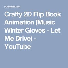 Crafty 2D Flip Book Animation (Music Winter Gloves - Let Me Drive) - YouTube