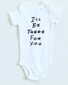 I'll Be There For You - Baby Body Suit- Friends TV Show Gift- Bodysuit One Piece- Gifts for Friends- Baby shower gift- Best Friend Gift- by giggletee on Etsy