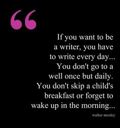 If you want to be a writer, you have to write every day... #quotes #authors #writers Gah! I hate when this advice sounds so right!
