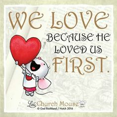 ❤❤❤ We Love because he loved us First. Amen...Little Church Mouse 28 Jan. 2016 ❤❤❤