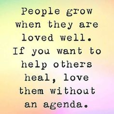 People grow when they are loved well. If you want to help others heal, love them without an agenda.