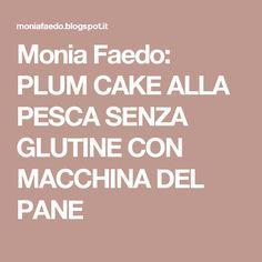Monia Faedo: PLUM CAKE ALLA PESCA SENZA GLUTINE CON MACCHINA DEL PANE