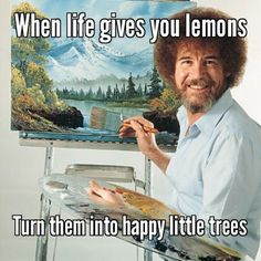 Bob Ross is so wise.