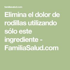Elimina el dolor de rodillas utilizando sólo este ingrediente - FamiliaSalud.com