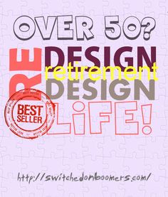 OVER 50? ReDESIGN Retirement  ReDESIGN LIFE! #boomersnextstep #switchedonboomers #careers #retirement #motivation #mature #workers #oldies #job #clarity #success