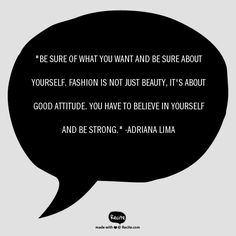 """Be sure of what you want and be sure about yourself. Fashion is not just beauty, it's about ggod attitude. You have to believe in yourself and be strong."" - Brazilian model Adriana Lima on fashion and beauty #BeautyQuotesTuesdays"
