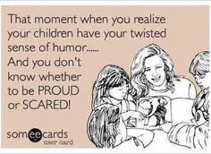 That moment when you realize your children have your twisted sense of humor... And you don't know whether to be proud or scared!