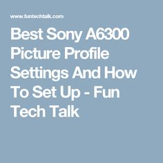 Best Sony A6300 Picture Profile Settings And How To Set Up - Fun Tech Talk