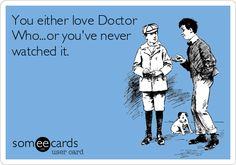 You either love Doctor Who, or you've never watched it. i would say You either love Doctor Who or you dont have a life! Someecards, Out Of Touch, Don't Blink, It Goes On, Thats The Way, My Tumblr, Before Us, Dr Who, E Cards