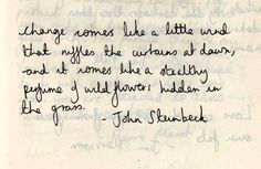 Change comes like a little wind that ruffles the curtains at dawn, and it comes like a stealthy perfume of wildflowers hidden in the grass. John Steinbeck//