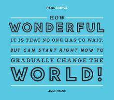 """""""How wonderful it is that no one has to wait, but can start right now to gradually change the world!"""" —Anne Frank #quotes"""