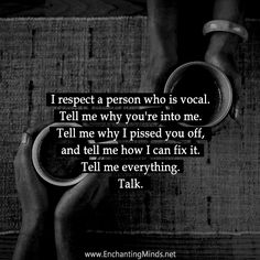 I respect a person who is vocal. Tell me why you're into me. Tell me why I pissed you off, and tell me how I can fix it. Tell me everything. Talk.