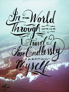 In the world through which I travel I am endlessly creating myself