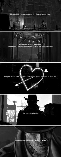 """""""Diamond City holds answers, but they're locked tight. You ask them what they know, but people's hearts are chained up with fear and suspicion. But you find it. You find that heart that's gonna lead. Fallout 4 Funny, Fallout Game, Fallout Quotes, Fallout 4 Nick Valentine, Vault 111, World On Fire, Fall Out 4, Mass Effect, Skyrim"""