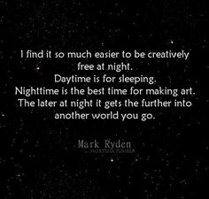 """I find it so much easier to be creatively free at night. Daytime is for sleeping. Nighttime is the best time for making art. The later at night it gets the further into another world you go."" Mark Ryden"
