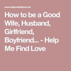 How to be a Good Wife, Husband, Girlfriend, Boyfriend... - Help Me Find Love