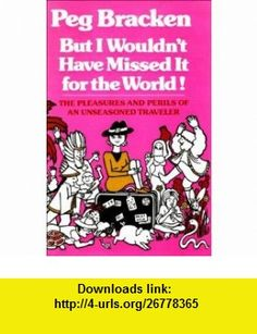 BUT I WOULDNT HAVE MISSED IT FOR THE WORLD THE PLEASURES AND PERILS OF AN UNSEASONED TRAVELLER (9780851402291) PEG BRACKEN , ISBN-10: 0851402291  , ISBN-13: 978-0851402291 ,  , tutorials , pdf , ebook , torrent , downloads , rapidshare , filesonic , hotfile , megaupload , fileserve Good Night, Pdf, Tutorials, World, Books, Travel, Nighty Night, The World, Livros