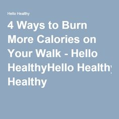 4 Ways to Burn More Calories on Your Walk - Hello HealthyHello Healthy