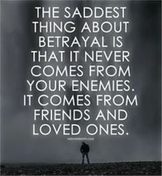 Betrayal not from Enemies. But it comes from People, Friends, Love ones and even Family... Check out your friends before you Trust them and add them to your circle. You never know who will betray you or use you in a Heart Beat just to benefit Themselves!!! Times have surely changes since the days yesteryears of Good People, Great Friends and Close Families!!!