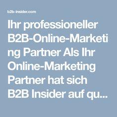 Ihr professioneller B2B-Online-Marketing Partner Als Ihr Online-Marketing Partner hat sich B2B Insider auf qualitative Marketingstrategien und die Generierung von B2B-Leads spezialisiert. In den erfahrenen Händen unserer Online-Marketing Spezialisten werden Kampagnen verschiedenster Branchen zu großem Erfolgen.  B2B Insider versteht sich als moderne Wissensplattform, die Ihnen relevante Informationen aus dem Online-Marketing, dem Management und dem HR-Bereich zur Verfügung stellt... Partner, Online Marketing, Knowledge