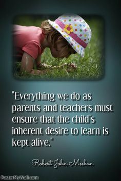 """Everything we do as teachers must ensure that the child's inherent desire to learn is kept alive."" Robert John Meehan"