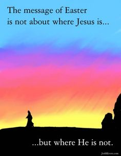 The message of Easter is not about where Jesus is... but where He is not.