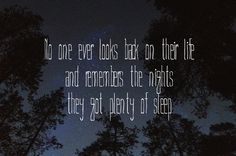 """No one looks back on life and remembers the nights they got plenty of sleep."""