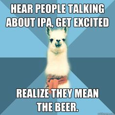 Hear people talking about IPA, Get excited Realize they meanthe beer.