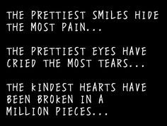 The prettiest smile hide the most pain. The prettiest eyes have cried the most tears. The kindest hearts have been broken in million pieces Behind The Smile Quotes, Fake Smile Quotes, Hard Quotes, True Quotes, Funny Quotes, Pretty Quotes, Amazing Quotes, Encouragement Quotes, Wisdom Quotes