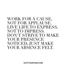 Work for a cause not for applause. Live life to express not to impress. Don't…
